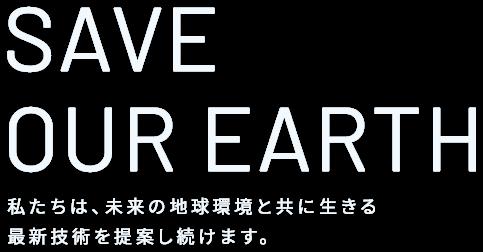 SAVE OUR EARTH - 私たちは、未来の地球環境と共に生きる最新技術を提案し続けます。